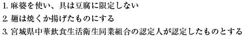 1.麻婆を使い、具は豆腐に限定しない2.麺は焼くか揚げたものにする3.宮城県中華飲食生活衛生同業組合の認定人が認定したものとする
